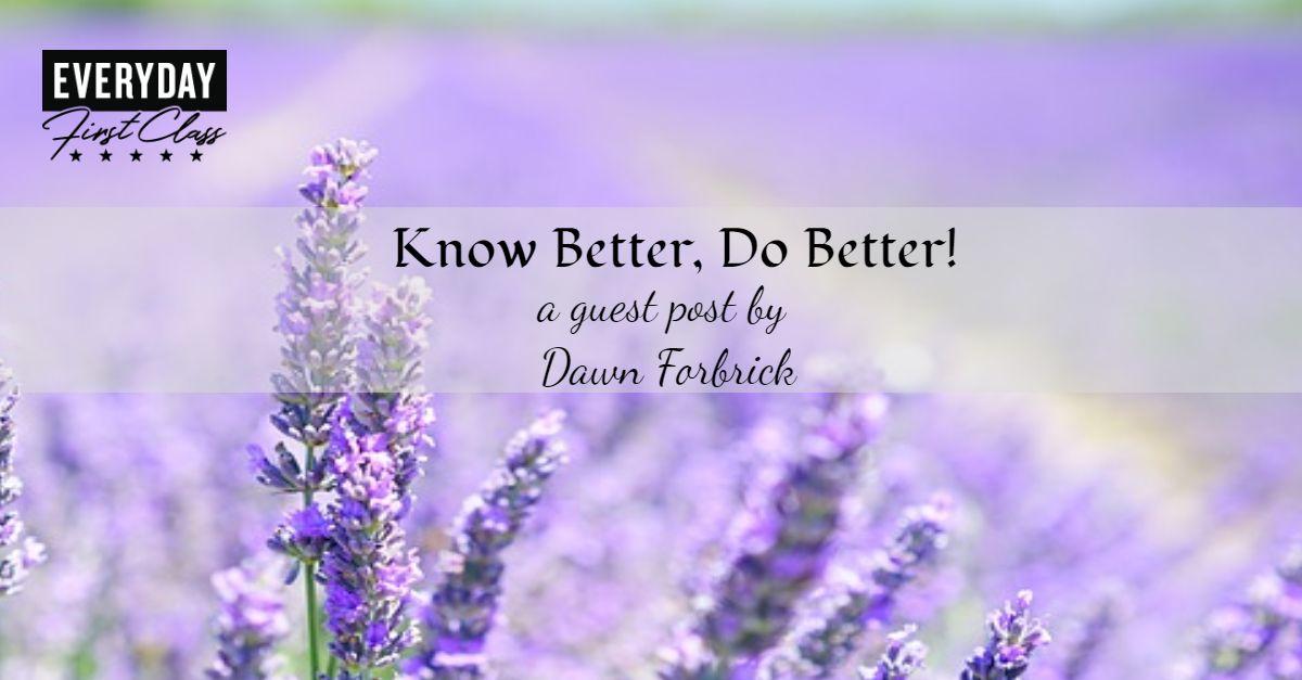 Know Better, Do Better! A Guest Post by Dawn Forbrick - Everyday